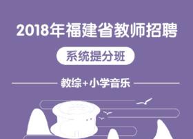 2018年福建省教师招聘系统提分班(教育综合知识+小学音乐)