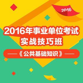 2016年事业单位考试《公共基础知识》实战技巧班