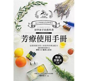 芳療使用手冊:初學新手的入門圖解教科書!從頭到腳全家人皆適用的精油配方