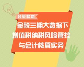 【会员权益】金税三期大数据下增值税纳税风险管控与会计核算实务