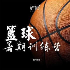 【妈网】 暑期少儿篮球训练营火热报名,8月5号开课 室内场地,职业教练,妈网特惠价,送篮球服和场地训练篮球