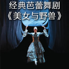 【杭州大剧院】10月14日经典芭蕾舞剧《美女与野兽》