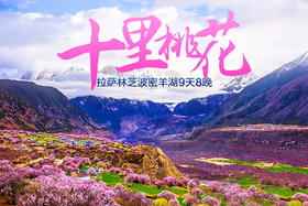 漫步雅江畔,寻梦桃花源——拉萨/林芝/波密/桃花8晚9天