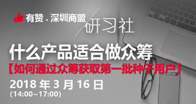 【深圳商盟研习社】| 什么产品适合做众筹,并通过众筹获取种子用户