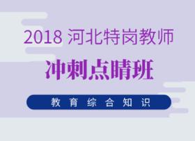 2018河北特岗教师冲刺点睛班(教育综合知识)【系统提分班学员无需购买】