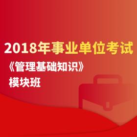 2018年事业单位考试《管理基础知识》模块班