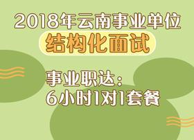 2018年云南事业单位《结构化面试》事业职达:6小时1对1套餐
