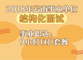 2018年云南事业单位《结构化面试》事业职达:9小时1对1套餐