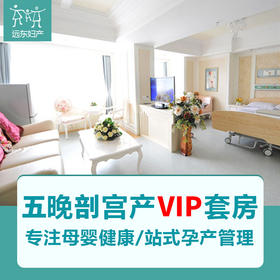 远东 产科五晚剖宫产套式计划 VIP套房 深圳远东妇产医院  因产房有限使用必须提前预约