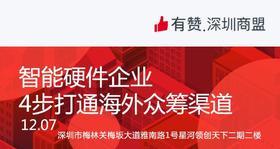 【深圳商盟】运营分享会 | 智能硬件企业4步打通海外众筹渠道