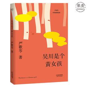 吴川是个黄女孩 严歌苓 中短篇小说集 2018 那些远离故土的黄女孩们的悲欢离合 来自数十年海外生活的第一手经验 小说集 果麦图书