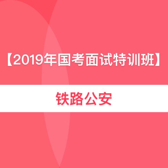 2019国考面试特训班【铁路公安】(优惠活动见课程详情)