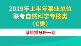 2019年上半年事业单位联考自然科学专技类(C类)系统提分班一期(12.16-1.25)