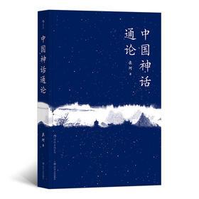 中国神话通论(神话学大师袁珂九十九篇论著, 探究中国广义神话起源与流变。)