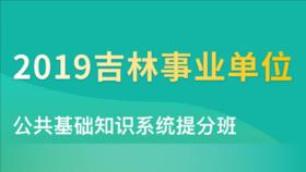 2019吉林事业单位公共基础知识系统提分班(2.18-3.8)