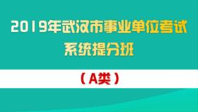 2019年武汉市事业单位考试系统提分班(A类)(2月17日开课)