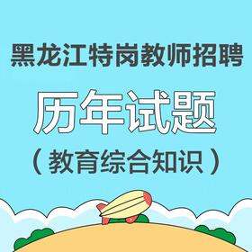 黑龙江省特岗教师招聘历年试题汇总(教育综合知识)