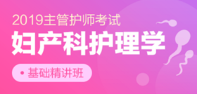 2019年主管护师【妇产科护理学】基础精讲班,轻松备考,顺利拿证!