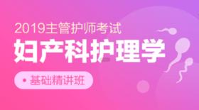 【主管】2019年主管护师【妇产科护理学基础精讲班】