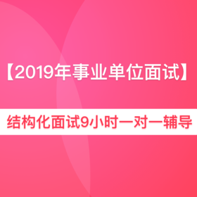 (合集)【2019年多省事业单位】结构化面试9小时一对一辅导