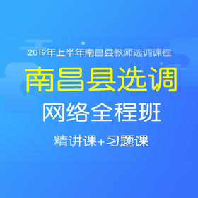 2019上半年南昌县选调网络全程班(精讲班+习题班)
