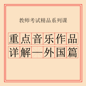 2019教师招聘考试精品系列课——重点音乐作品详解-外国篇