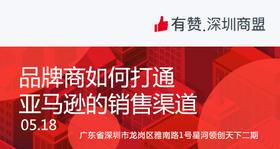 【深圳商盟】运营分享会 | 品牌商如何打通 亚马逊的销售渠道