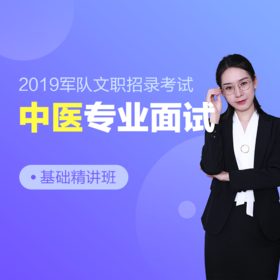 2019年军队文职招录专业面试基础精讲班【中医】,轻松备考,事业在握!