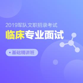 2019年军队文职招录专业面试基础精讲班【临床】,轻松备考,事业在握!