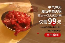 99元抢原价195元正宗潮汕牛肉火锅双人餐!牛肉丸子吃起来!今晚养生局 约不约?!
