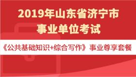2019年山东省济宁市事业单位考试《公共基础知识+综合写作》事业尊享套餐