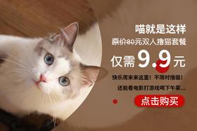 9.9抢原价80元双人撸猫套餐(不限时)!撸猫看电影打游戏喝下午茶 一起享受快乐人生!