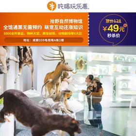 【成都电视塔339】49元\69元抢购拾野自然博物馆通票一张,物种天堂、爬虫秘境、动物剧场,还能萌宠互动!