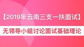 【三支一扶】2019年云南省无领导小组讨论面试基础理论