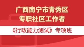广西南宁市青秀区专职社区工作者《行政能力测试》专项班