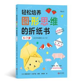 轻松培养图形思维的折纸书:5-7岁(会折纸的孩子数学能学得更好 多款折纸游戏,让孩子爱不释手 了解对称、等分、空间,为小学数学打基础)