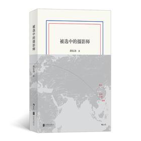 """被选中的摄影师(被视为""""中国文学秘密""""的薛忆沩""""文学三十年""""作品集)"""