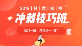 2019甘肃省考冲刺技巧班(速解技巧+高分技巧+冲刺班,学技巧补短板拼冲刺)
