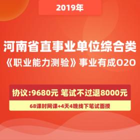 【協議】2019年河南省直事業單位綜合類《職業能力測驗》事業有成O2O(協議收費9680元,筆試不過退費8000元,贈4天4晚住宿)