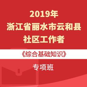 2019年浙江省麗水市云和縣社區工作者《綜合基礎知識》專項班