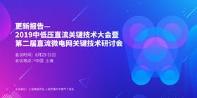 更新报告 | 2019中低压直流关键技术大会暨第二届直流微电网关键技术研讨会