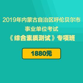 【待下線】2019年內蒙古自治區呼倫貝爾市事業單位考試 《綜合素質測試》專項班(10月19日考試)