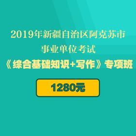 2019年新疆自治区阿克苏市事业单位考试《综合基础知识+写作》专项班(10月13日考试)