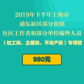 2019年下半年上海市浦東新區部分街鎮社區工作者和部分單位編外人員(社工崗、企服崗、不動產崗)專項班(9月28日考試)