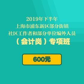 2019年下半年上海市浦東新區部分街鎮社區工作者和部分單位編外人員(會計崗)專項班(9月28日考試)