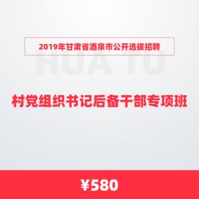 2019年甘肅省酒泉市公開選拔招聘 村黨組織書記后備干部專項班