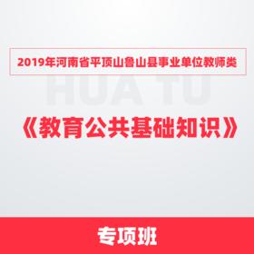 2019年河南省平頂山魯山縣事業單位教師類專項班 --《教育公共基礎知識》