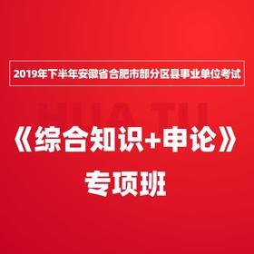 2019年下半年安徽省合肥市部分区县事业单位考试《综合知识+申论》专项班
