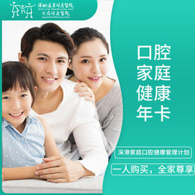 口腔家庭健康年卡 -远东龙岗院区-口腔科