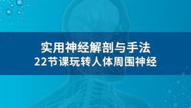 【限时特价】实用神经解剖与手法,22节课玩转人体周围神经